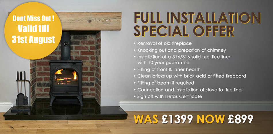 Full Installtion Special Offer! For a limited time only! Removal of old fireplace. Knocking out and preparation of chimney. Installation of a 316/316 solid fuel flue liner with 10 year guarantee. Fitting of front and inner hearth. Clean bricks up with brick acid or fitted fireboard. Fitting of beam if required. Connection and installtion of stove to flue liner. Sign off with Heatas Certificate. Was £1399 Now £799.